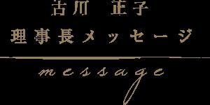 古川正子 理事長メッセージ message